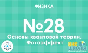 Відео уроки з математики на тему Физика №28. Основы квантовой теории. Фотоэффект онлайн. Безкоштовні навчальні матеріали в форматі відеоуроків. Підготовка до уроків з математики самостійно онлайн.
